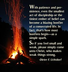 """""""With patience and persistence, even the smallest act of discipleship or the tiniest ember of belief can become a blazing bonfire of a consecrated life. In fact, that's how most bonfires begin—as a simple spark. So if you feel small and weak, please simply come unto Christ, who makes weak things strong."""" From #PresUchtdorf's pinterest.com/pin/24066179228856353 inspiring #LDSconf facebook.com/223271487682878 message lds.org/general-conference/2015/04/on-being-genuine."""
