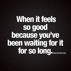 When it feels so good because you've been waiting for it for so long.  Like and tag someone!!  ❤️ Follow  ❤️ www.kinkyquotes.com © Kinky Quotes