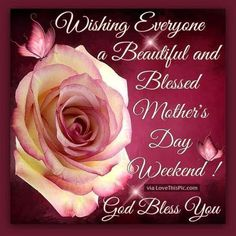 Wishing Everyone A Beautiful And Blessed Mother's Day Weekend