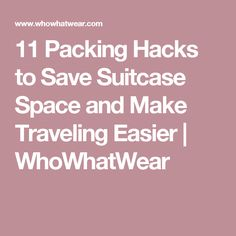 11 Packing Hacks to Save Suitcase Space and Make Traveling Easier | WhoWhatWear
