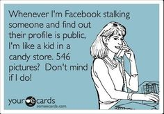 Haha, sad but true!  FB stalking is the equivalent of a being a modern day Gladys Kravitz  (Bewitched fans get the reference!).