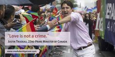 """""""Love is not a crime.""""   – Justin Trudeau, 23rd Prime Minister of Canada • http://www.markdavidgerson.com"""