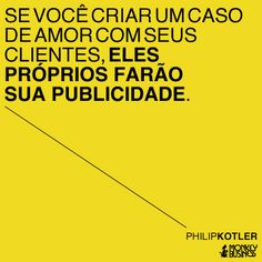 Se você criar um caso de amor com seus clientes, eles próprios farão sua publicidade.  (Philip Kotler)