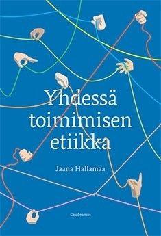 Yhdessä toimimisen etiikka / Jaana Hallamaa.