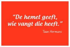 """""""De hemel geeft, wie vangt die heeft."""" - Toon Hermans"""