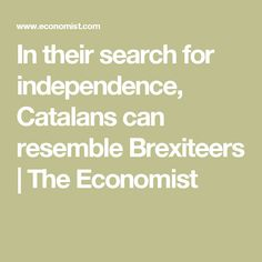 In their search for independence, Catalans can resemble Brexiteers | The Economist