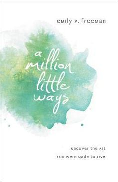 A Million Little Ways: Uncover the Art You Were Made to Live, Emily P. Freeman. This is my favorite book from Emily so far. I appreciated Emily's distinctly Christian perspective on life and art, and underlined nonstop the second half of the book.