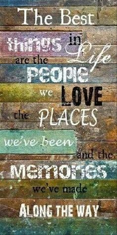 The Best things in Life are the people we love, places, we've been, and the memories we have made along the way!