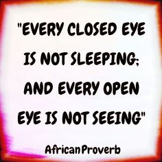 Every closed eye is not sleeping and every open eye is not seeing. African proverb