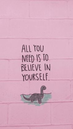 All you need is to believe in yourself!