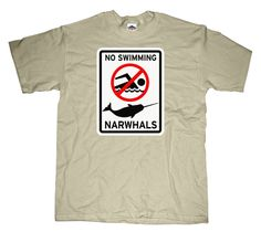 No Swimming Narwhals T-shirt: Narwhals are just like Velociraptors. They work together as a pack, surround you, and cut off your escape route before moving in for the kill. So...hope you're a good swimmer!