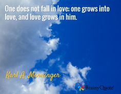 One does not fall in love; one grows into love, and love grows in him. / Karl A. Menninger
