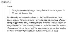 14 years old. That was Harry's first hug, as though by a mother, since he was a baby. Remember Hermione, Ron, and Hagrid hugged him but it just wasn't the same Harry Potter Pin, Harry Potter Tumblr, Harry Potter Universal, It's My Life, Hufflepuff Pride, Goblet Of Fire, Wolfstar, The Marauders, Mischief Managed
