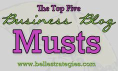 The Top Five Business Blog Musts   Belle Strategies #blogging #socialmedia #writing
