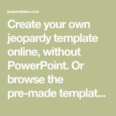 Create your own jeopardy template online, without PowerPoint. Or browse the pre-made templates created by other people!