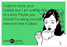I hate to burst your bubble but I am one of a kind. Maybe you should try being yourself, everyone else is taken.