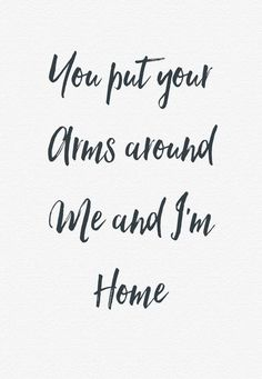"Love quote - ""You put your arms around me and I'm home"" - love lyrics {Courtesy of Solea}"