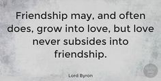 "Lord Byron Quote: ""Friendship may, and often does, grow into love, but love never subsides into friendship."" #Love #quotes #quotetab"