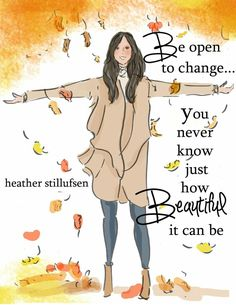 Be open to change. You never know just how beautiful it can be.
