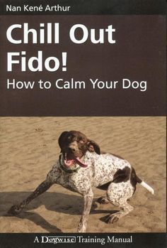 Chill Out Fido!: How to Calm Your Dog (Dogwise Training Manual), a book by Nan Kene Arthur Dog Training Books, Training Your Dog, Dog Nook, Reactive Dog, Hyper Dog, Dog Varieties, Aggressive Dog, Dog Barking, Crazy Dog