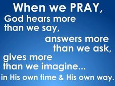 When we pray, God hears more than we say, answers more than we ask, gives more than we imagine, in His own time & His own way.