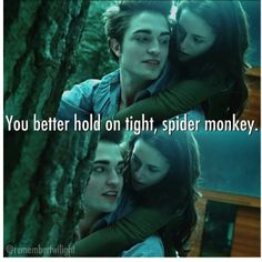You better hold on tight spider monkey- @remembertwilight