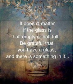 It doesn't matter if the glass is half empty or half full...Be grateful that you have a glass, and there is something in it... Attitude Of Gratitude, Wisdom Quotes, Me Quotes, Quotes To Live By, Great Quotes, Funny Quotes, Inspirational Quotes, Quotable Quotes, Motivational Quotes