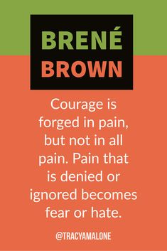 Courage is forged in pain, but not in all pain. Pain that is denied or ignored becomes fear or hate.