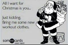 All I want for Christmas is you... Just kidding. Bring me some new workout clothes.