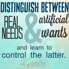 Distinguish between real need and artificial wants and learn to control the latter. – Gandhi