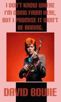 Motivational Quotes: I don't know where I'm going from here, but I promise it won't be boring. #RIP David Bowie