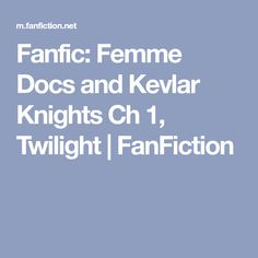 Fanfic: Femme Docs and Kevlar Knights Ch 1, Twilight | FanFiction