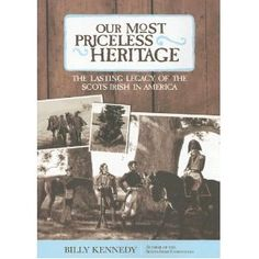 Our Most Priceless Heritage: The Lasting Legacy of the Scots-Irish in America, by Billy Kennedy