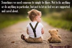 Sometimes we need someone to simply be there. Not to fix anything or do anything in particular, but just to let us feel we are supported and cared about.