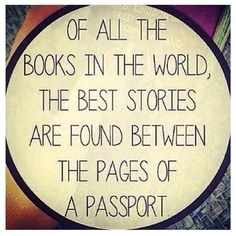 """""""Of all the books in the world, the best stories are found between the pages of a passport"""". - Unknown"""