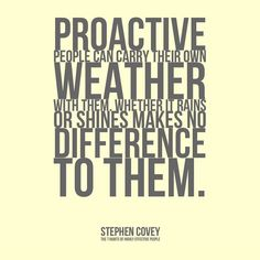 """Reactive people are often affected by their physical environment. If the weather is good they feel good. If it isnt it affects their attitude and their performance. Proactive people can carry their own weather with them. Whether it rains or shines makes no difference to them. They are value driven; and if their value is to produce good quality work it isnt a function of whether the weather is conducive to it or not. Excerpt From: Stephen R. Covey. """"The 7 Habits of Highly Effective People"""""""