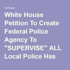 """White House Petition To Create Federal Police Agency To """"SUPERVISE"""" ALL Local Police Has STARTLING Number Of Signatures Already ⋆ US Herald"""