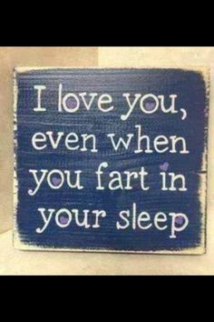Sign: I love you when you fart. :)