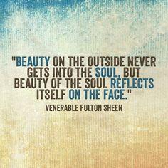 """Beauty on the outside never gets into the soul, but beauty of the soul reflects itself on the face."" --Venerable Fulton Sheen"