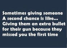Sometimes giving someone a second chance is like. Giving them an extra bullet for their gun because they missed you the first time