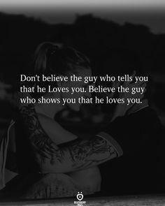 Don't believe the guy who tells you that he Loves you. Believe the guy who shows you that he loves you.