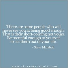 There are some people who will never see you as being good enough. That is their short-coming not yours. Be merciful enough to yourself to cut them out of your life.