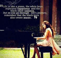 Life is like a piano The white keys represent happiness and the black show sadness. But as you go through lifes journey remember that the black keys also create music. Visit 8 Happy Souls website for more inspiring quotes. Good Quotes, Amazing Quotes, Cute Quotes, Quotes To Live By, Funny Quotes, Inspirational Quotes, Famous Quotes, Motivational Quotes, Deep Quotes