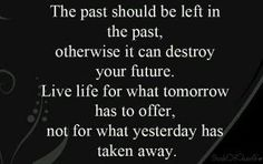 The past should be left in the past, otherwise it can destroy your future.Live life for what tomorrow has to offer, not for what yesterday has taken away.