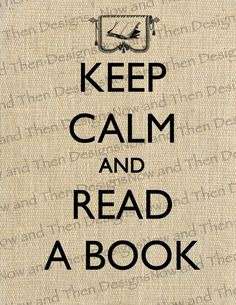 Stay Calm and Read a Book. @Kristen Peterson, this made me think of you! :)