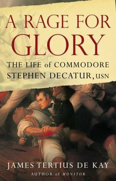 """""""A Rage for Glory: The Life of Commodore Stephen Decatur, USN,"""" by James Tertius de Kay"""