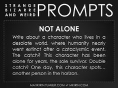 ✐ Daily Weird Prompt ✐Not AloneWrite about a character who lives in a desolate world, where humanity nearly went extinct after a cataclysmic event. The catch? This character has been alone for years, the sole survivor. Double catch? One day, this character spots… another person in the horizon.Any work you create based off this prompt belongs to you, no sourcing is necessary though it would be really appreciated! And don't forget to tag maxkirin (or tweet @MistreKirin), so that I can…