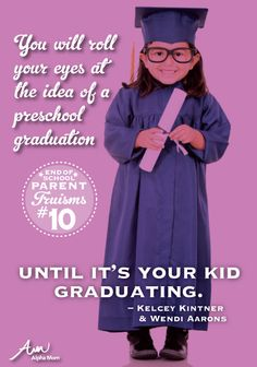 "Parent Truism End-of-School Edition: ""You will roll your eyes at the idea of a preschool graduation until it's your kid graduating."""