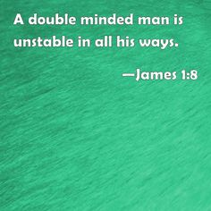 """""""If any of you lack wisdom, let him ask of God, that giveth to all men liberally, and upbraideth not; and it shall be given him.  But let him ask in faith, nothing wavering. For he that wavereth is like a wave of the sea driven with the wind and tossed.  For let not that man think that he shall receive any thing of the Lord.  A double minded man is unstable in all his ways"""" (James 1:5-8, KJV)."""