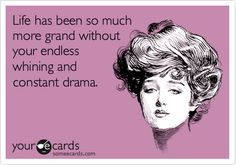 Life has been so much more grand without your endless whining and constant drama.
